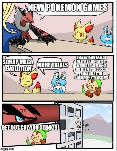 Pokemon board meeting | NEW POKEMON GAMES SCRAP MEGA EVOLUTION MORE TRIALS UM A AWESOME DRAGON MASTER CHAMPION THAT WE NEED BECAUSE LANCE AND IRIS FREAKIN SUCK!!!!! | image tagged in pokemon board meeting,champions,heres johnny | made w/ Imgflip meme maker