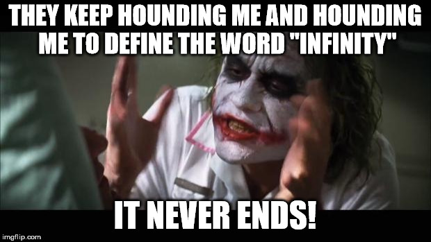"Inspired by the digits in Pi | THEY KEEP HOUNDING ME AND HOUNDING ME TO DEFINE THE WORD ""INFINITY"" IT NEVER ENDS! 