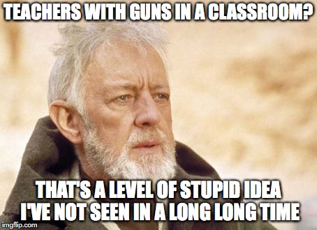 Guns in classrooms | TEACHERS WITH GUNS IN A CLASSROOM? THAT'S A LEVEL OF STUPID IDEA I'VE NOT SEEN IN A LONG LONG TIME | image tagged in memes,obi wan kenobi,guns,era,trump ideas,teacher with guns | made w/ Imgflip meme maker