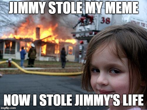 Disaster Girl Meme | JIMMY STOLE MY MEME NOW I STOLE JIMMY'S LIFE | image tagged in memes,disaster girl | made w/ Imgflip meme maker