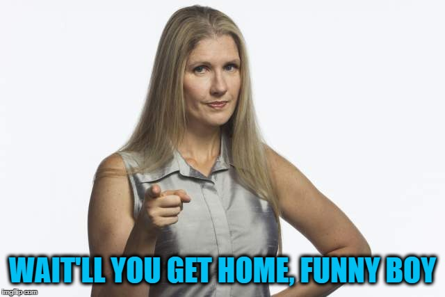 scolding mom | WAIT'LL YOU GET HOME, FUNNY BOY | image tagged in scolding mom | made w/ Imgflip meme maker