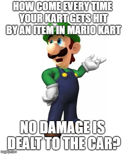 Logic Luigi | HOW COME EVERY TIME YOUR KART GETS HIT BY AN ITEM IN MARIO KART NO DAMAGE IS DEALT TO THE CAR? | image tagged in logic luigi | made w/ Imgflip meme maker