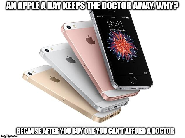 applllllees | AN APPLE A DAY KEEPS THE DOCTOR AWAY. WHY? BECAUSE AFTER YOU BUY ONE YOU CAN'T AFFORD A DOCTOR | image tagged in apple,iphone | made w/ Imgflip meme maker