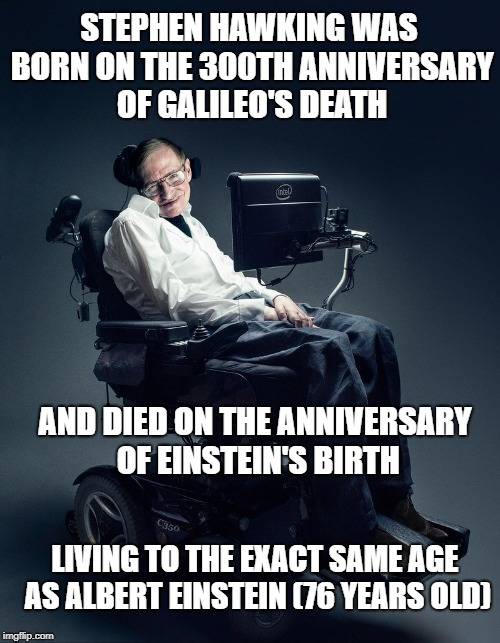 Steven Hawking | STEPHEN HAWKING WAS BORN ON THE 300TH ANNIVERSARY OF GALILEO'S DEATH AND DIED ON THE ANNIVERSARY OF EINSTEIN'S BIRTH LIVING TO THE EXACT SAM | image tagged in hawking,stephen hawking,albert einstein,coincidence i think not | made w/ Imgflip meme maker