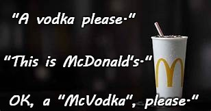 "McVodka... | ""A vodka please."" OK, a ""McVodka"", please."" ""This is McDonald's."" 