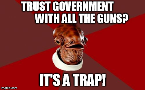 Admiral Ackbar Relationship Expert Meme |  TRUST GOVERNMENT              WITH ALL THE GUNS? IT'S A TRAP! | image tagged in memes,admiral ackbar relationship expert | made w/ Imgflip meme maker