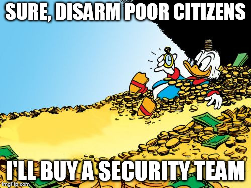 Scrooge McDuck Meme |  SURE, DISARM POOR CITIZENS; I'LL BUY A SECURITY TEAM | image tagged in memes,scrooge mcduck | made w/ Imgflip meme maker