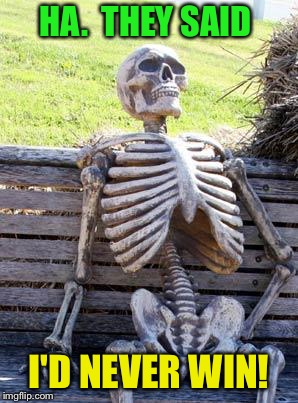 Waiting Skeleton Meme | HA.  THEY SAID I'D NEVER WIN! | image tagged in memes,waiting skeleton | made w/ Imgflip meme maker