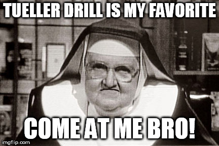 Frowning Nun Meme |  TUELLER DRILL IS MY FAVORITE; COME AT ME BRO! | image tagged in memes,frowning nun | made w/ Imgflip meme maker