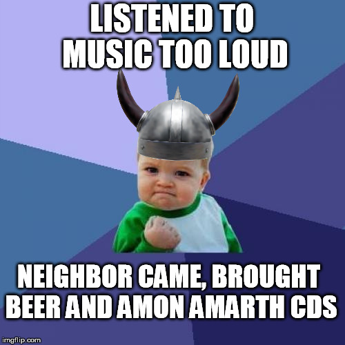 Success Kid Meme | LISTENED TO MUSIC TOO LOUD NEIGHBOR CAME, BROUGHT BEER AND AMON AMARTH CDS | image tagged in memes,success kid | made w/ Imgflip meme maker