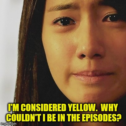 I'M CONSIDERED YELLOW.  WHY COULDN'T I BE IN THE EPISODES? | made w/ Imgflip meme maker