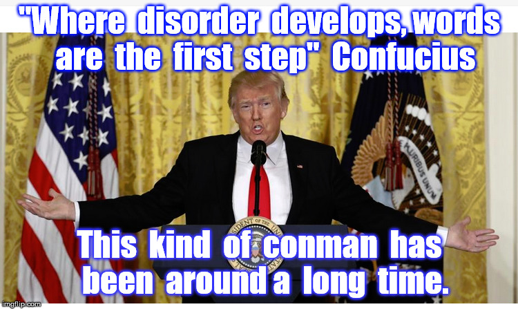 "It's an old game | ""Where  disorder  develops, words  are  the  first  step""  Confucius This  kind  of  conman  has  been  around a  long  time. 