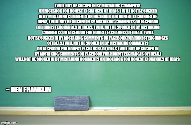blank chalkboard | I WILL NOT BE SUCKED IN BY MISTAKING COMMENTS ON FACEBOOK FOR HONEST EXCHANGES OF IDEAS, I WILL NOT BE SUCKED IN BY MISTAKING COMMENTS ON FA | image tagged in facebook,sucked in | made w/ Imgflip meme maker