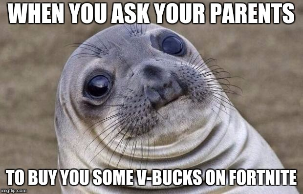 Awkward Moment Sealion Meme | WHEN YOU ASK YOUR PARENTS TO BUY YOU SOME V-BUCKS ON FORTNITE | image tagged in memes,awkward moment sealion | made w/ Imgflip meme maker