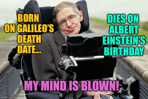 The coincidences are amazing!!!!R.I.P. Stephani Hawkin! | BORN ON GALILEO'S DEATH DATE... DIES ON ALBERT EINSTEIN'S BIRTHDAY MY MIND IS BLOWN! | image tagged in albert einstein,stephen hawking,galileo | made w/ Imgflip meme maker
