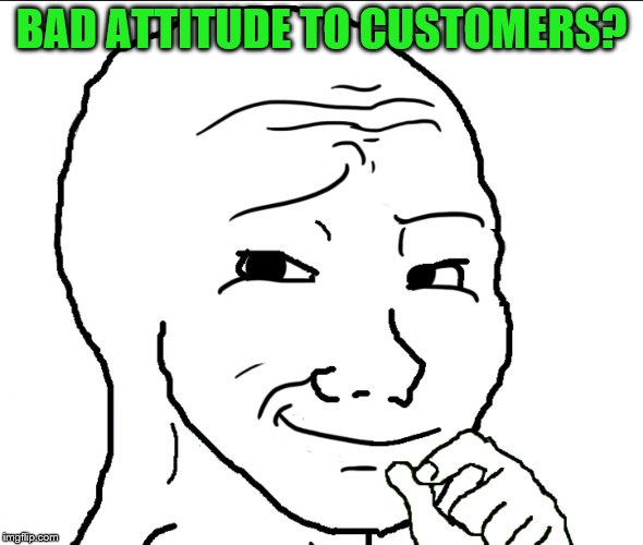 BAD ATTITUDE TO CUSTOMERS? | made w/ Imgflip meme maker