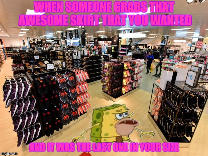 You Snooze You Lose | WHEN SOMEONE GRABS THAT AWESOME SKIRT THAT YOU WANTED AND IT WAS THE LAST ONE IN YOUR SIZE | image tagged in spongegar shopping,skirt,last one | made w/ Imgflip meme maker