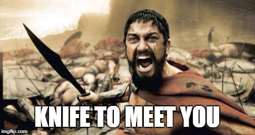 Sparta Leonidas Meme | KNIFE TO MEET YOU | image tagged in memes,sparta leonidas | made w/ Imgflip meme maker