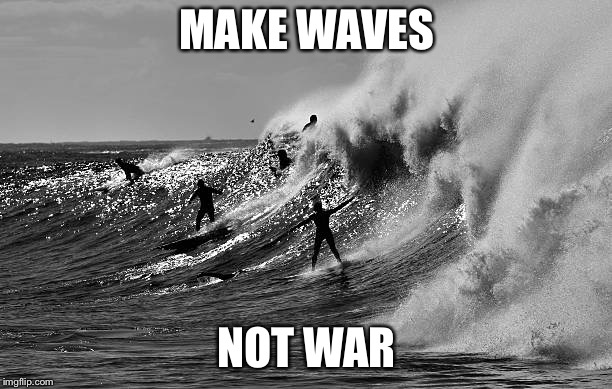 Makes waves, not war | MAKE WAVES NOT WAR | image tagged in surfing,waves,surfers,ocean | made w/ Imgflip meme maker
