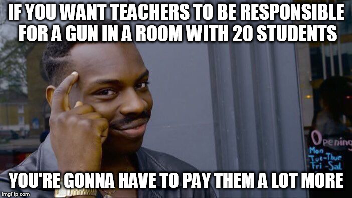Roll Safe Think About It Meme | IF YOU WANT TEACHERS TO BE RESPONSIBLE FOR A GUN IN A ROOM WITH 20 STUDENTS YOU'RE GONNA HAVE TO PAY THEM A LOT MORE | image tagged in memes,roll safe think about it | made w/ Imgflip meme maker
