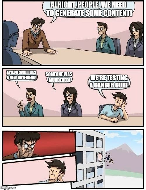 Boardroom Meeting Suggestion Meme | ALRIGHT, PEOPLE, WE NEED TO GENERATE SOME CONTENT! TAYLOR SWIFT HAS A NEW BOYFRIEND! SOMEONE WAS MURDERED! WE'RE TESTING A CANCER CURE. | image tagged in memes,boardroom meeting suggestion | made w/ Imgflip meme maker