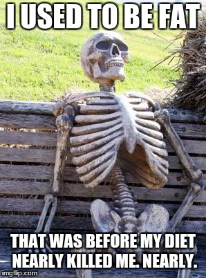 Waiting Skeleton Meme | I USED TO BE FAT THAT WAS BEFORE MY DIET NEARLY KILLED ME. NEARLY. | image tagged in memes,waiting skeleton | made w/ Imgflip meme maker