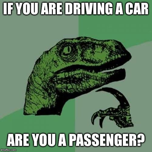 Think about it for a bit.  | IF YOU ARE DRIVING A CAR ARE YOU A PASSENGER? | image tagged in memes,philosoraptor,is water wet,huh,what,idek | made w/ Imgflip meme maker