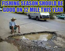 Friggin potholes | FISHING SEASON SHOULD BE GOOD ON 12 MILE THIS YEAR | image tagged in haha,michigan,pothole,dang it | made w/ Imgflip meme maker