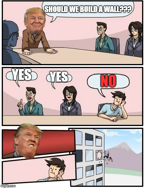 Boardroom Meeting Suggestion Meme | SHOULD WE BUILD A WALL??? YES YES NO | image tagged in memes,boardroom meeting suggestion,donald trump | made w/ Imgflip meme maker