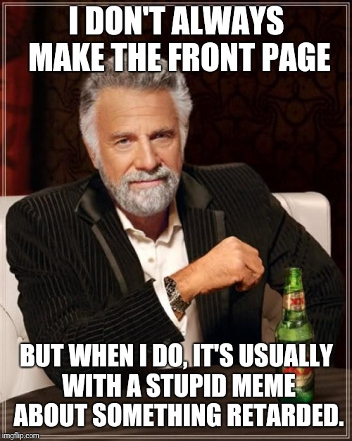 The Most Interesting Man In The World Meme | I DON'T ALWAYS MAKE THE FRONT PAGE BUT WHEN I DO, IT'S USUALLY WITH A STUPID MEME ABOUT SOMETHING RETARDED. | image tagged in memes,the most interesting man in the world | made w/ Imgflip meme maker