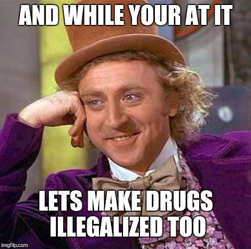 Creepy Condescending Wonka Meme | AND WHILE YOUR AT IT LETS MAKE DRUGS ILLEGALIZED TOO | image tagged in memes,creepy condescending wonka | made w/ Imgflip meme maker