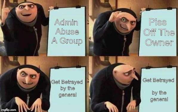 Gru's Plan | Admin Abuse A Group Piss Off The Owner Get Betrayed by the general Get Betrayed by the general | image tagged in gru's plan | made w/ Imgflip meme maker