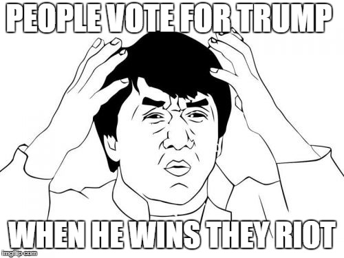 Jackie Chan WTF Meme | PEOPLE VOTE FOR TRUMP WHEN HE WINS THEY RIOT | image tagged in memes,jackie chan wtf | made w/ Imgflip meme maker