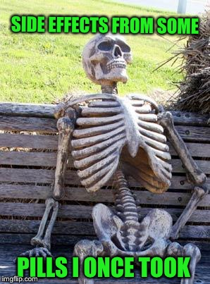 Waiting Skeleton Meme | SIDE EFFECTS FROM SOME PILLS I ONCE TOOK | image tagged in memes,waiting skeleton | made w/ Imgflip meme maker