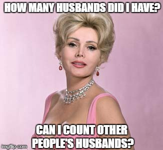 HOW MANY HUSBANDS DID I HAVE? CAN I COUNT OTHER PEOPLE'S HUSBANDS? | image tagged in zsa zsa gabor | made w/ Imgflip meme maker