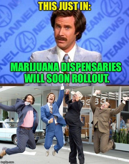 While watching the news he actually said this. | THIS JUST IN: MARIJUANA DISPENSARIES WILL SOON ROLLOUT. | image tagged in ron burgundy,marijuana,weed,meme,funny meme | made w/ Imgflip meme maker