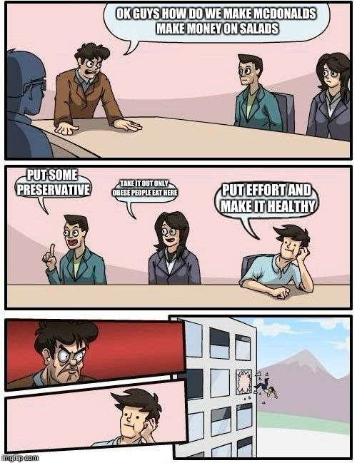 Boardroom Meeting Suggestion Meme | OK GUYS HOW DO WE MAKE MCDONALDS MAKE MONEY ON SALADS PUT SOME PRESERVATIVE TAKE IT OUT ONLY OBESE PEOPLE EAT HERE PUT EFFORT AND MAKE IT HE | image tagged in memes,boardroom meeting suggestion | made w/ Imgflip meme maker