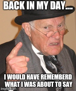 Back In My Day Meme | BACK IN MY DAY.... I WOULD HAVE REMEMBERD WHAT I WAS ABOUT TO SAY | image tagged in memes,back in my day | made w/ Imgflip meme maker