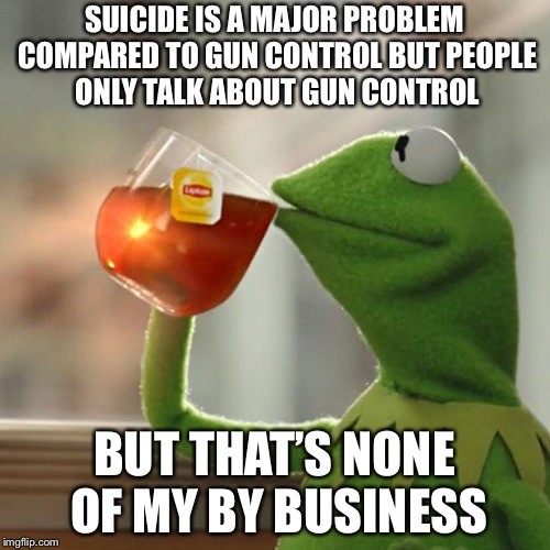 But Thats None Of My Business Meme | SUICIDE IS A MAJOR PROBLEM COMPARED TO GUN CONTROL BUT PEOPLE ONLY TALK ABOUT GUN CONTROL BUT THAT'S NONE OF MY BYBUSINESS | image tagged in memes,but thats none of my business,kermit the frog | made w/ Imgflip meme maker