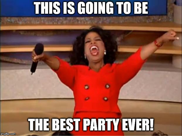 Oprah You Get A Meme | THIS IS GOING TO BE THE BEST PARTY EVER! | image tagged in memes,oprah you get a | made w/ Imgflip meme maker