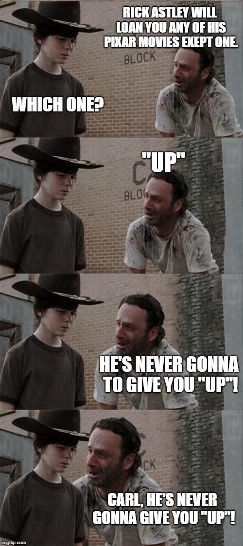 "Rick and Carl Long Meme | RICK ASTLEY WILL LOAN YOU ANY OF HIS PIXAR MOVIES EXEPT ONE. WHICH ONE? ""UP"" HE'S NEVER GONNA TO GIVE YOU ""UP""! CARL, HE'S NEVER GONNA GIVE  