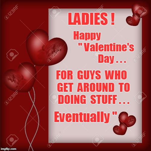 "Happy Valentine's Day! ... for guys who do stuff EVENTUALLY ... | Happy                    "" Valentine's               Day . . . FOR  GUYS  WHO  GET  AROUND  TO  DOING  STUFF . . . Eventually "" LADIES ! 
