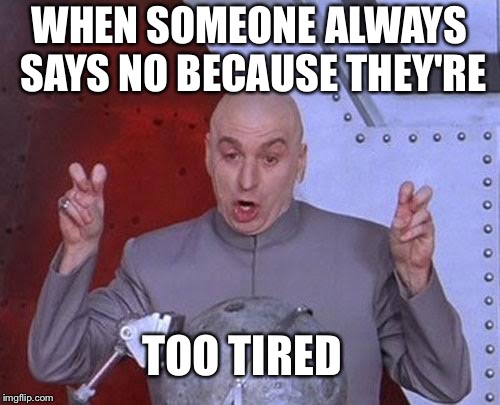 Dr Evil Laser Meme | WHEN SOMEONE ALWAYS SAYS NO BECAUSE THEY'RE TOO TIRED | image tagged in memes,dr evil laser | made w/ Imgflip meme maker