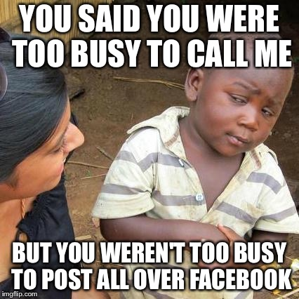 Third World Skeptical Kid Meme | YOU SAID YOU WERE TOO BUSY TO CALL ME BUT YOU WEREN'T TOO BUSY TO POST ALL OVER FACEBOOK | image tagged in memes,third world skeptical kid | made w/ Imgflip meme maker