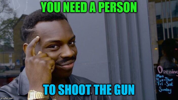 Roll Safe Think About It Meme | YOU NEED A PERSON TO SHOOT THE GUN | image tagged in memes,roll safe think about it | made w/ Imgflip meme maker