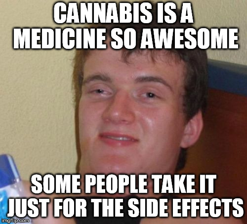 Side Effects | CANNABIS IS A MEDICINE SO AWESOME SOME PEOPLE TAKE IT JUST FOR THE SIDE EFFECTS | image tagged in memes,10 guy,marijuana,medical marijuana,pot,legalize weed | made w/ Imgflip meme maker