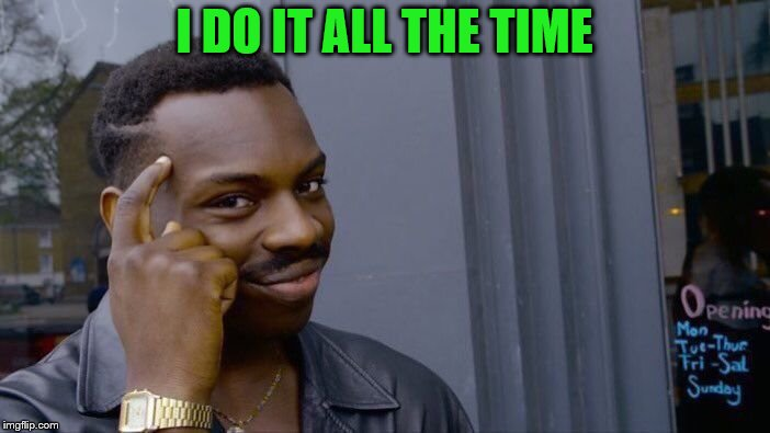 Roll Safe Think About It Meme | I DO IT ALL THE TIME | image tagged in memes,roll safe think about it | made w/ Imgflip meme maker