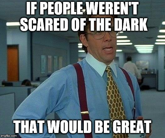That Would Be Great Meme | IF PEOPLE WEREN'T SCARED OF THE DARK THAT WOULD BE GREAT | image tagged in memes,that would be great | made w/ Imgflip meme maker