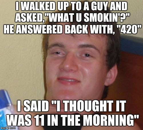"10 Guy Meme | I WALKED UP TO A GUY AND ASKED,""WHAT U SMOKIN'?"" HE ANSWERED BACK WITH, ""420"" I SAID ""I THOUGHT IT WAS 11 IN THE MORNING"" 