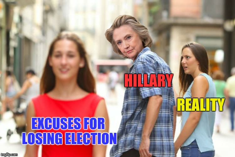 Delusional me...#StillNotMyPresident |  HILLARY; REALITY; EXCUSES FOR LOSING ELECTION | image tagged in distracted boyfriend,hillary clinton,delusional,excuses | made w/ Imgflip meme maker